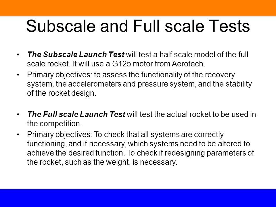 Subscale and Full scale Tests The Subscale Launch Test will test a half scale model of the full scale rocket. It will use a G125 motor from Aerotech.