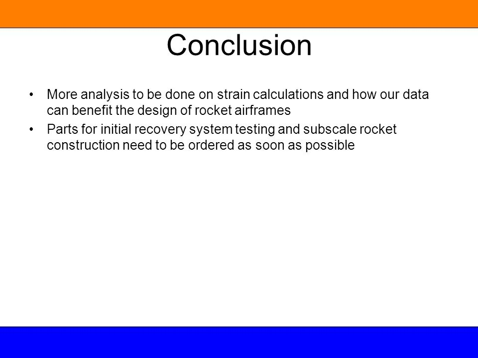 Conclusion More analysis to be done on strain calculations and how our data can benefit the design of rocket airframes Parts for initial recovery syst