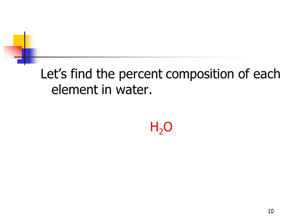 10 Lets find the percent composition of each element in water. H 2 O