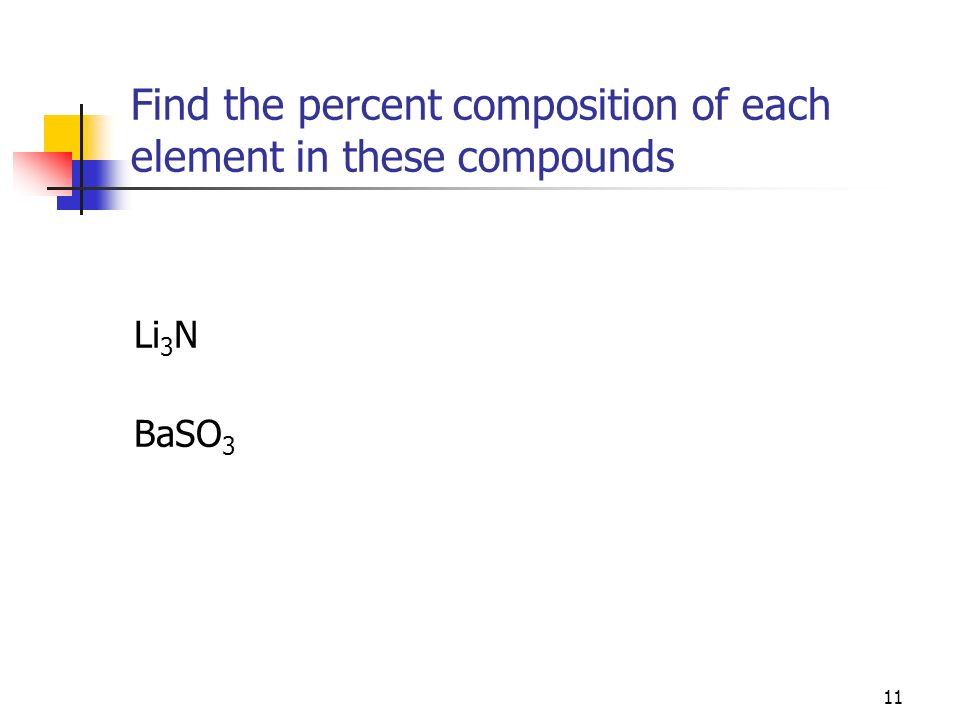 11 Find the percent composition of each element in these compounds Li 3 N BaSO 3