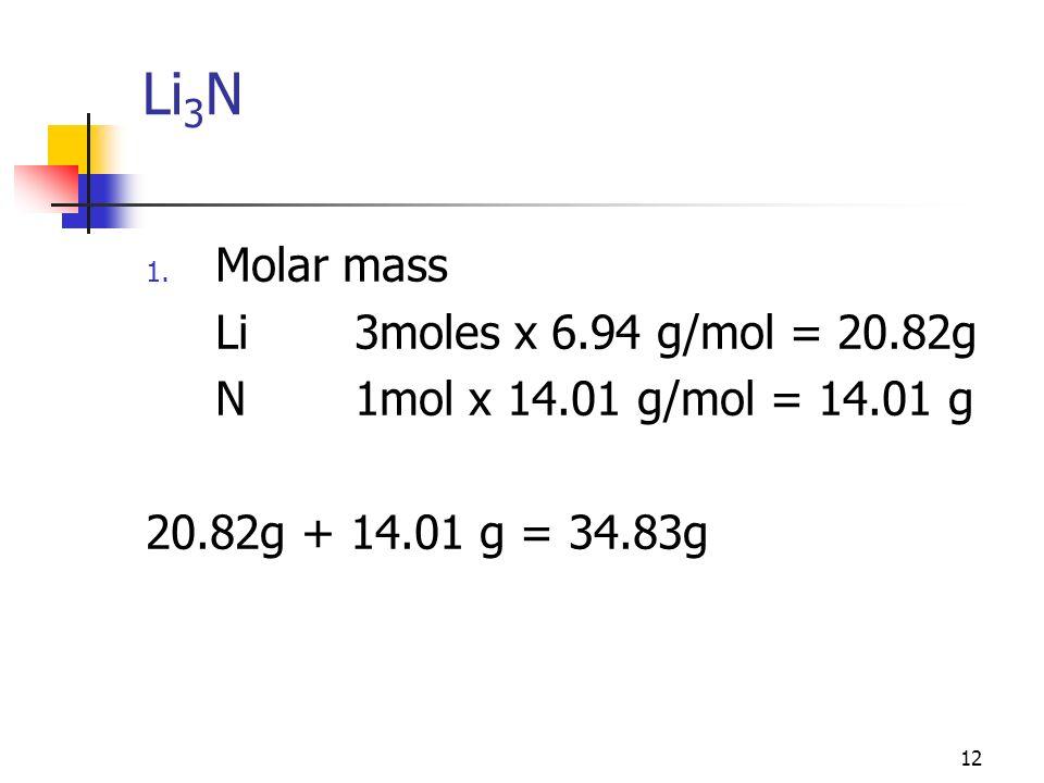 12 Li 3 N 1. Molar mass Li3moles x 6.94 g/mol = 20.82g N1mol x 14.01 g/mol = 14.01 g 20.82g + 14.01 g = 34.83g