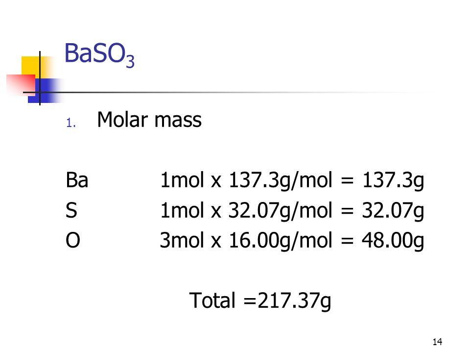 14 BaSO 3 1. Molar mass Ba1mol x 137.3g/mol = 137.3g S1mol x 32.07g/mol = 32.07g O3mol x 16.00g/mol = 48.00g Total =217.37g