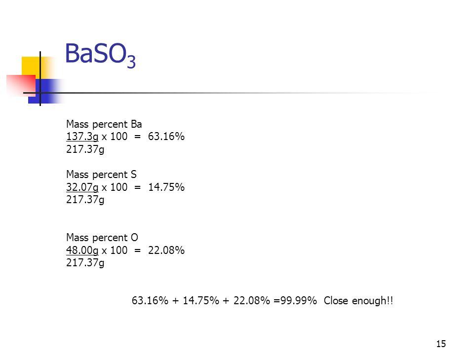 15 BaSO 3 Mass percent Ba 137.3g x 100 = 63.16% 217.37g Mass percent S 32.07g x 100 = 14.75% 217.37g Mass percent O 48.00g x 100 = 22.08% 217.37g 63.1