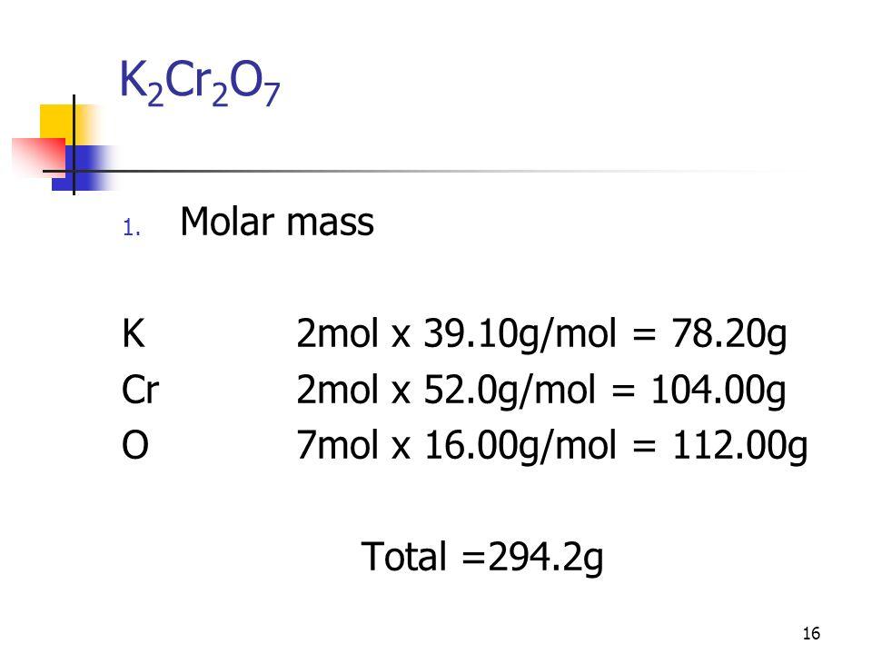 16 K 2 Cr 2 O 7 1. Molar mass K2mol x 39.10g/mol = 78.20g Cr2mol x 52.0g/mol = 104.00g O7mol x 16.00g/mol = 112.00g Total =294.2g