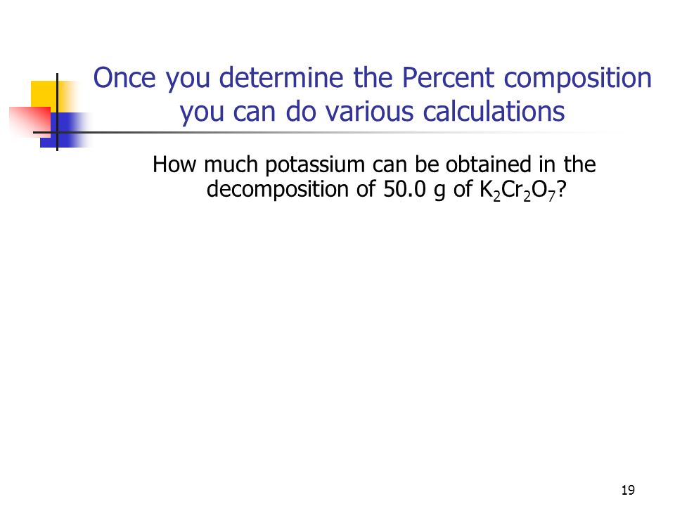 19 Once you determine the Percent composition you can do various calculations How much potassium can be obtained in the decomposition of 50.0 g of K 2