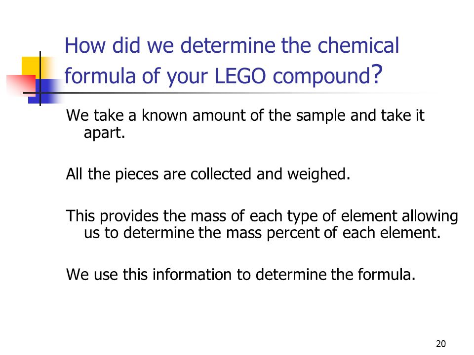 20 How did we determine the chemical formula of your LEGO compound ? We take a known amount of the sample and take it apart. All the pieces are collec