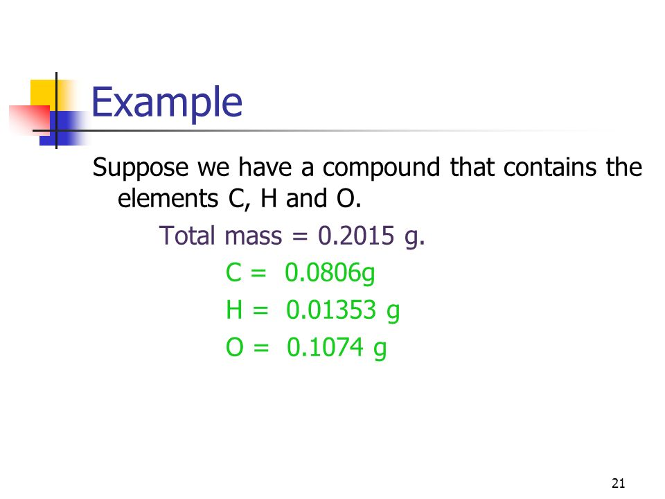 21 Example Suppose we have a compound that contains the elements C, H and O. Total mass = 0.2015 g. C = 0.0806g H = 0.01353 g O = 0.1074 g