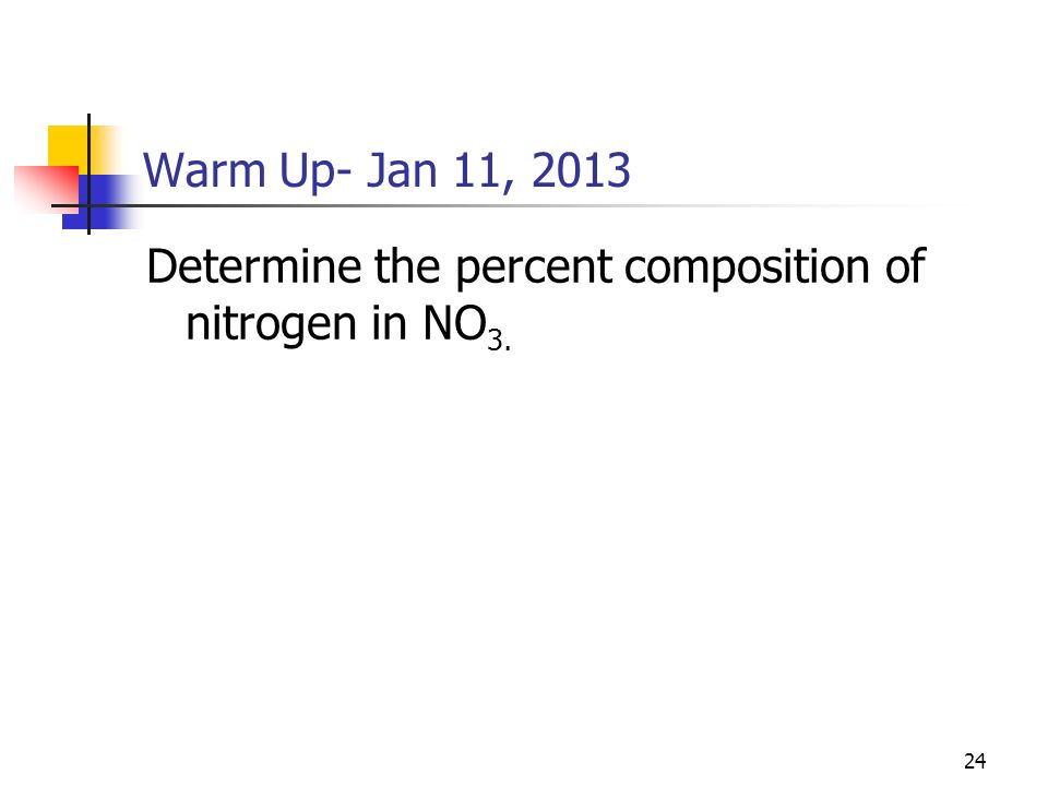 24 Warm Up- Jan 11, 2013 Determine the percent composition of nitrogen in NO 3.