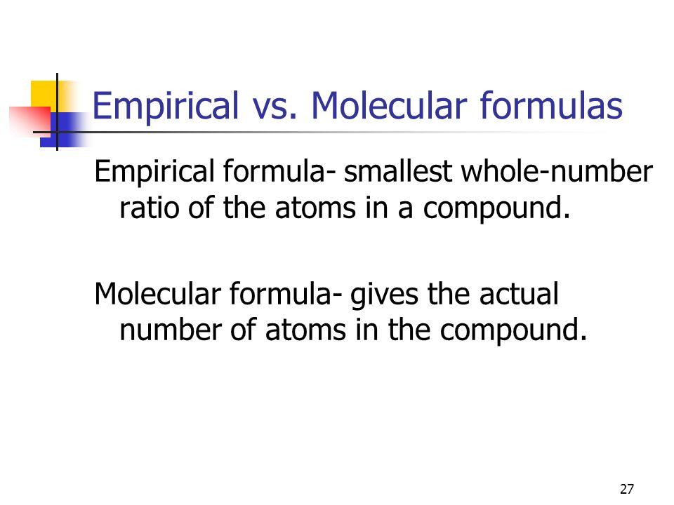 27 Empirical vs. Molecular formulas Empirical formula- smallest whole-number ratio of the atoms in a compound. Molecular formula- gives the actual num