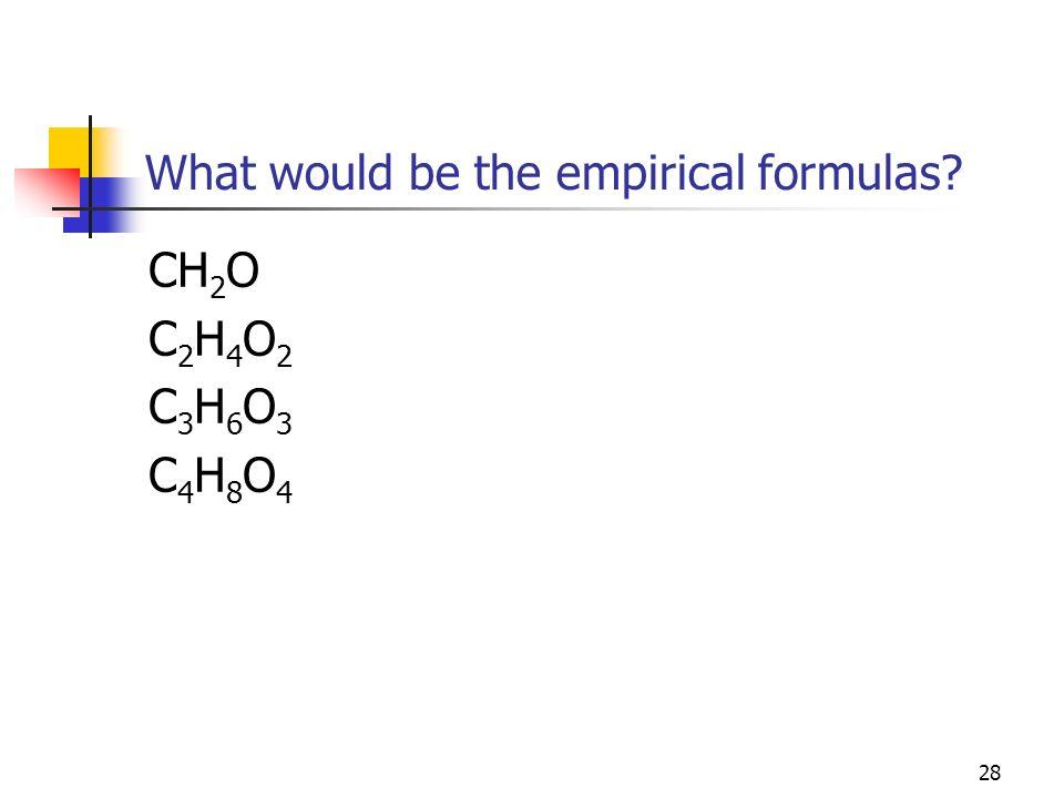 28 What would be the empirical formulas? CH 2 O C 2 H 4 O 2 C 3 H 6 O 3 C 4 H 8 O 4