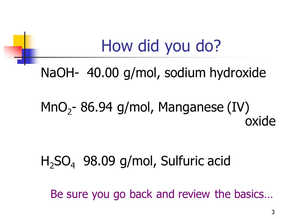 3 How did you do? NaOH- 40.00 g/mol, sodium hydroxide MnO 2 - 86.94 g/mol, Manganese (IV) oxide H 2 SO 4 98.09 g/mol, Sulfuric acid Be sure you go bac