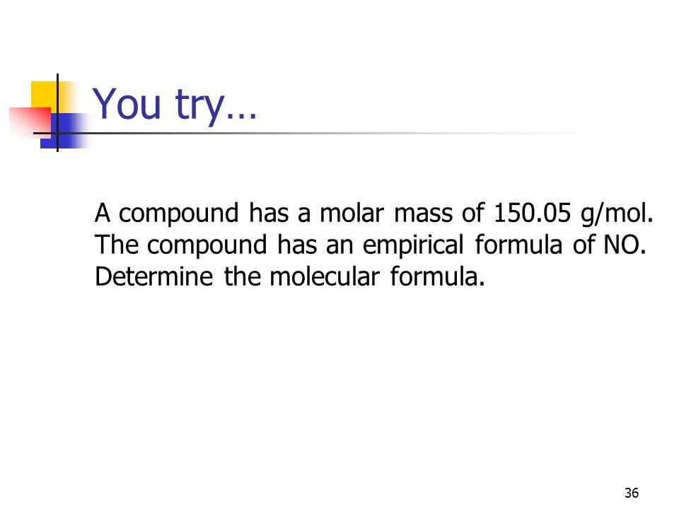You try… A compound has a molar mass of 150.05 g/mol. The compound has an empirical formula of NO. Determine the molecular formula. 36