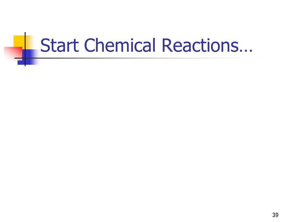 Start Chemical Reactions… 39