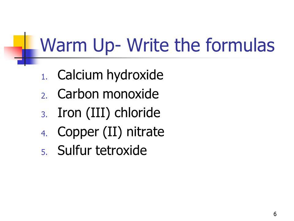 Warm Up- Write the formulas 1. Calcium hydroxide 2. Carbon monoxide 3. Iron (III) chloride 4. Copper (II) nitrate 5. Sulfur tetroxide 6