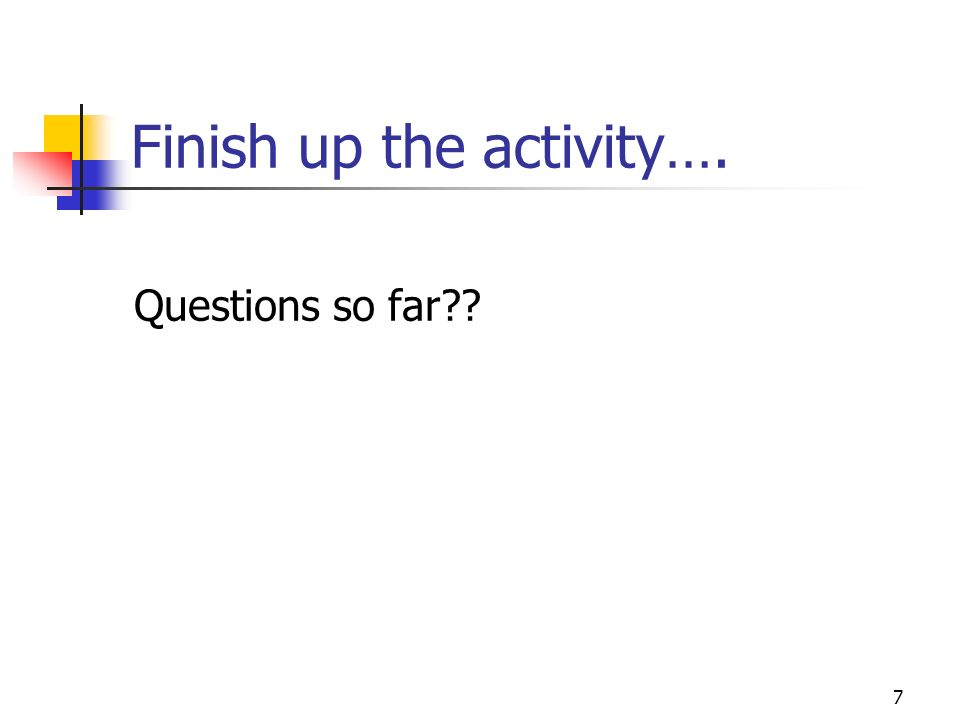 Finish up the activity…. Questions so far?? 7