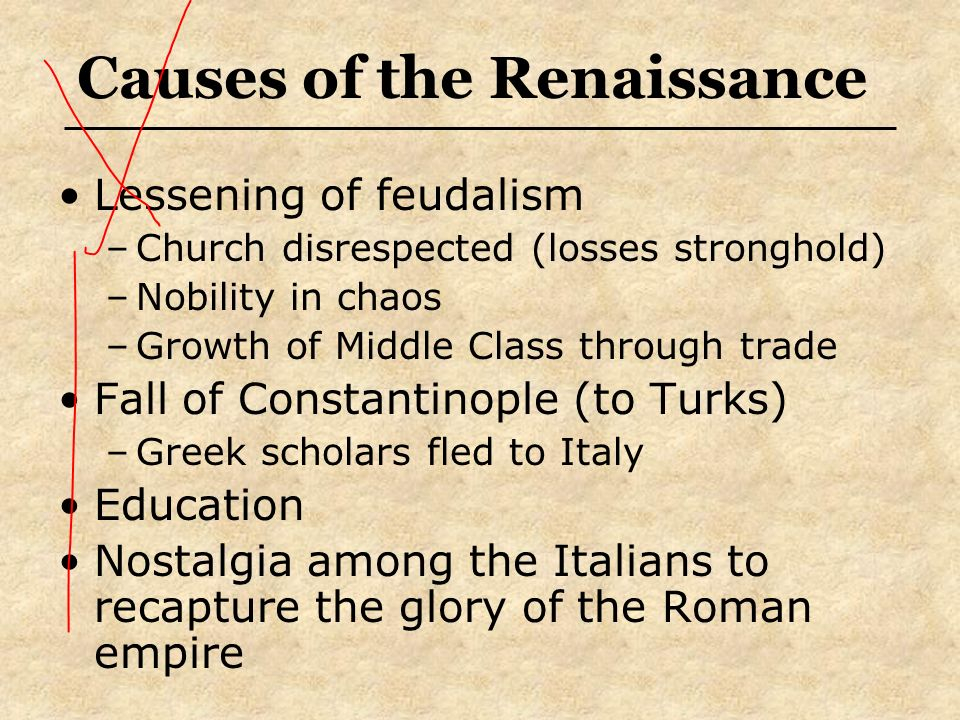 Causes of the Renaissance Lessening of feudalism –Church disrespected (losses stronghold) –Nobility in chaos –Growth of Middle Class through trade Fal