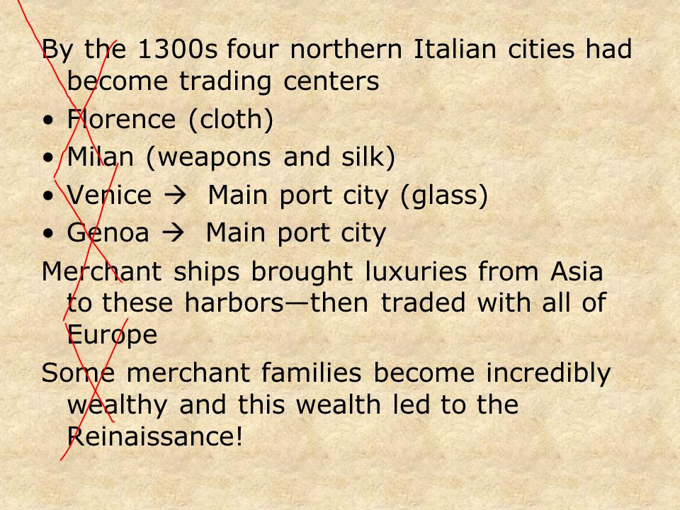 By the 1300s four northern Italian cities had become trading centers Florence (cloth) Milan (weapons and silk) Venice Main port city (glass) Genoa Mai