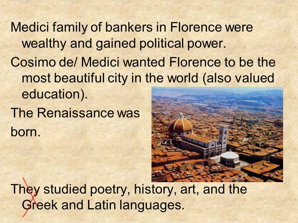 Medici family of bankers in Florence were wealthy and gained political power. Cosimo de/ Medici wanted Florence to be the most beautiful city in the w