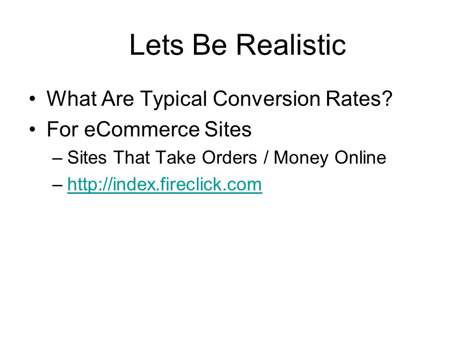 Lets Be Realistic What Are Typical Conversion Rates? For eCommerce Sites –Sites That Take Orders / Money Online –http://index.fireclick.comhttp://inde