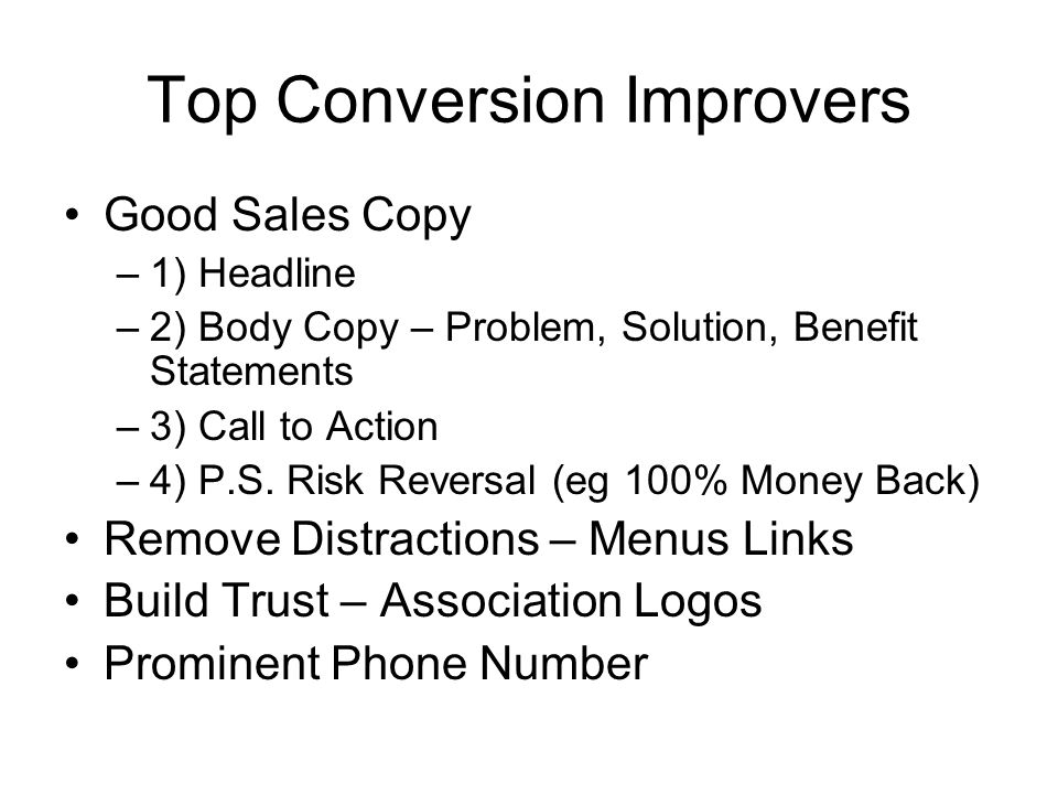 Top Conversion Improvers Good Sales Copy –1) Headline –2) Body Copy – Problem, Solution, Benefit Statements –3) Call to Action –4) P.S. Risk Reversal