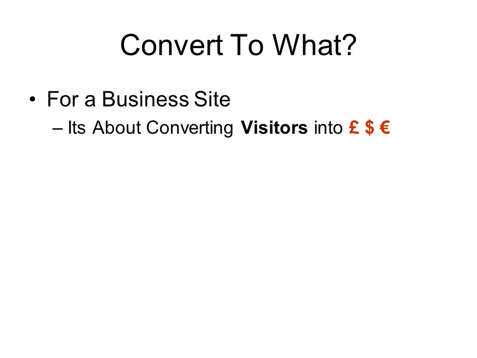 Convert To What? For a Business Site –Its About Converting Visitors into £ $
