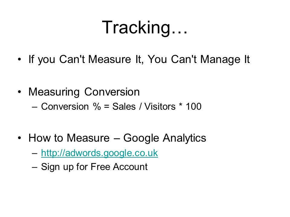 Tracking… If you Can't Measure It, You Can't Manage It Measuring Conversion –Conversion % = Sales / Visitors * 100 How to Measure – Google Analytics –