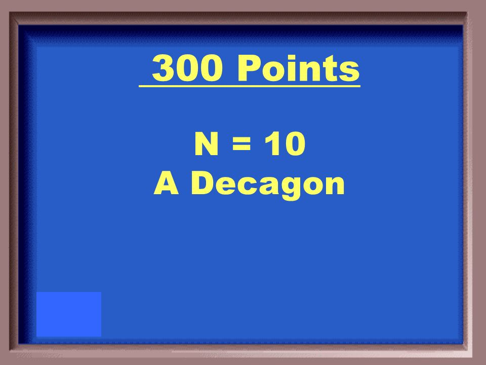 300 Points What is the name of a regular polygon with an exterior angle of 36 o ?