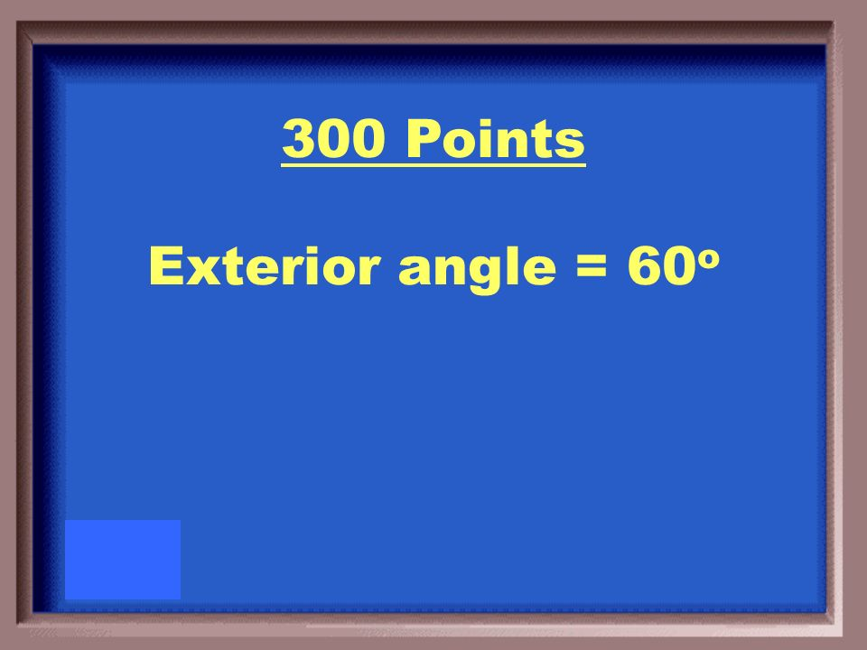 300 Points If the measure of an interior angle is 120 o, what is the measure of the corresponding exterior angle?