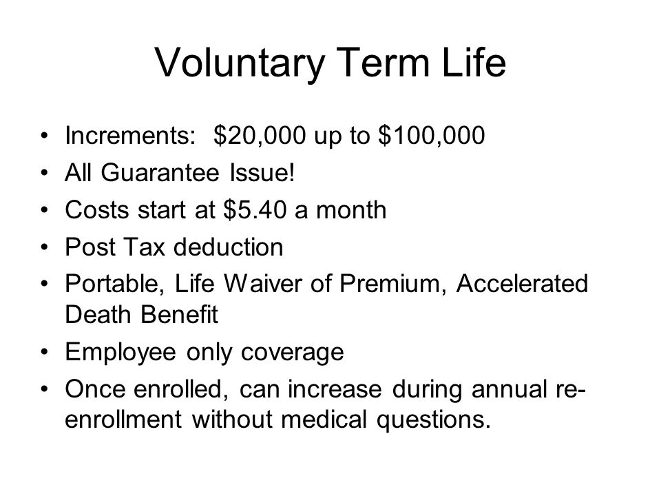 Voluntary Term Life Increments: $20,000 up to $100,000 All Guarantee Issue.