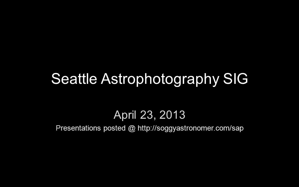 Seattle Astrophotography SIG April 23, 2013 Presentations posted @ http://soggyastronomer.com/sap