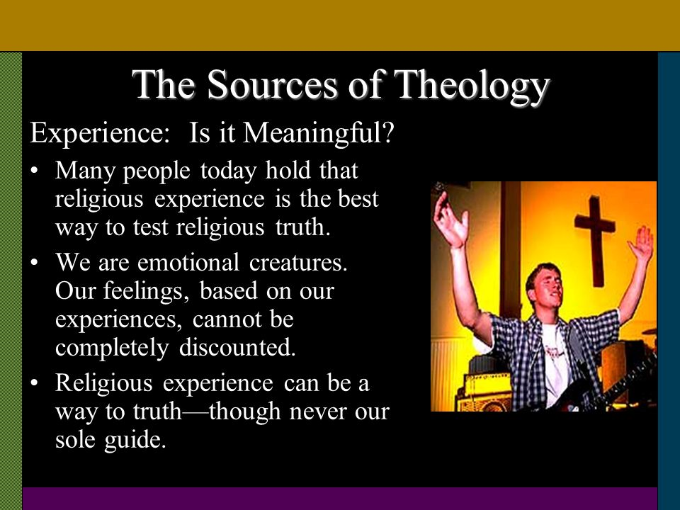 The Sources of Theology Experience: Is it Meaningful? Many people today hold that religious experience is the best way to test religious truth. We are