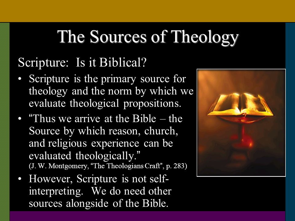 The Sources of Theology Scripture: Is it Biblical? Scripture is the primary source for theology and the norm by which we evaluate theological proposit