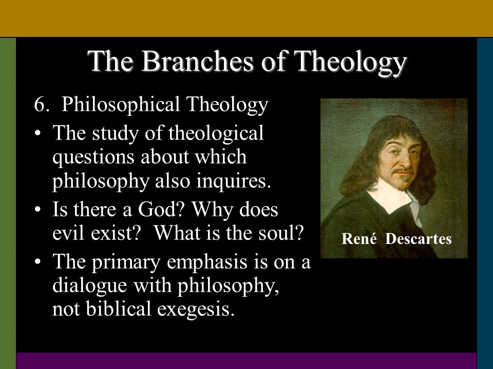 The Branches of Theology 6. Philosophical Theology The study of theological questions about which philosophy also inquires. Is there a God? Why does e