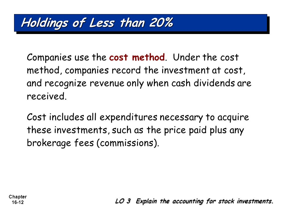 Chapter 16-12 Companies use the cost method. Under the cost method, companies record the investment at cost, and recognize revenue only when cash divi