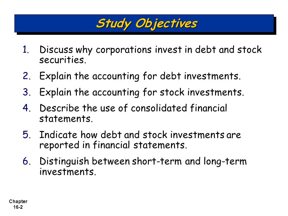 Chapter 16-2 1. 1.Discuss why corporations invest in debt and stock securities. 2. 2.Explain the accounting for debt investments. 3. 3.Explain the acc