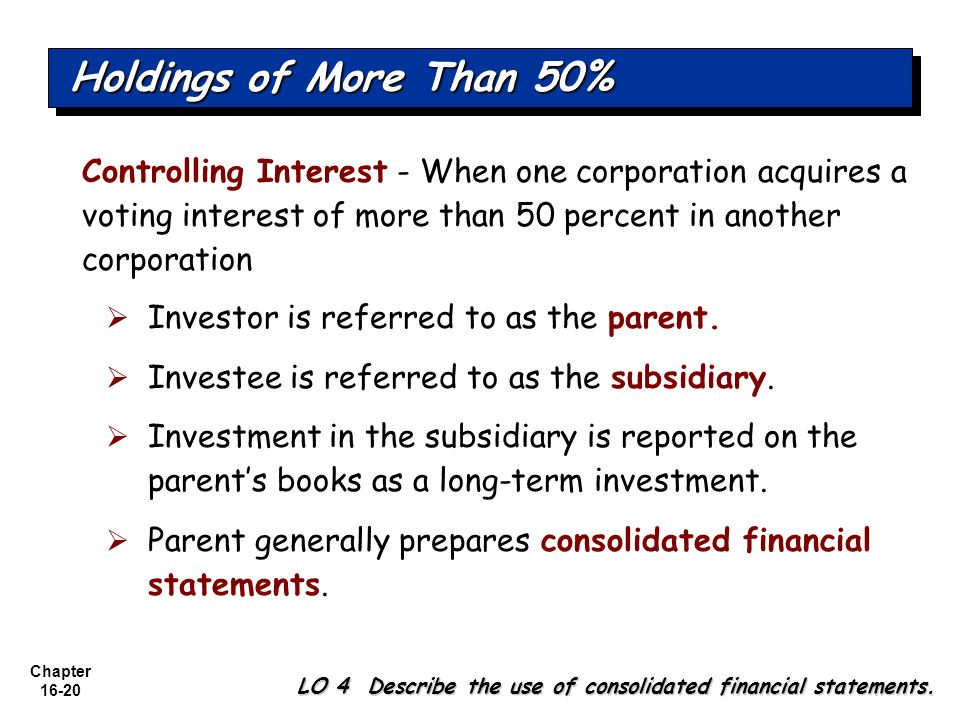 Chapter 16-20 Holdings of More Than 50% Controlling Interest - When one corporation acquires a voting interest of more than 50 percent in another corp