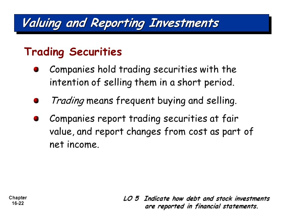 Chapter 16-22 Valuing and Reporting Investments Trading Securities Companies hold trading securities with the intention of selling them in a short per
