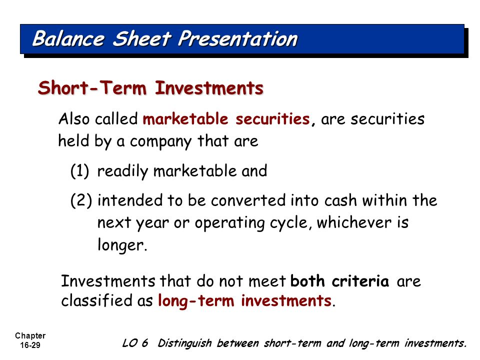 Chapter 16-29 Also called marketable securities, are securities held by a company that are (1)readily marketable and (2)intended to be converted into