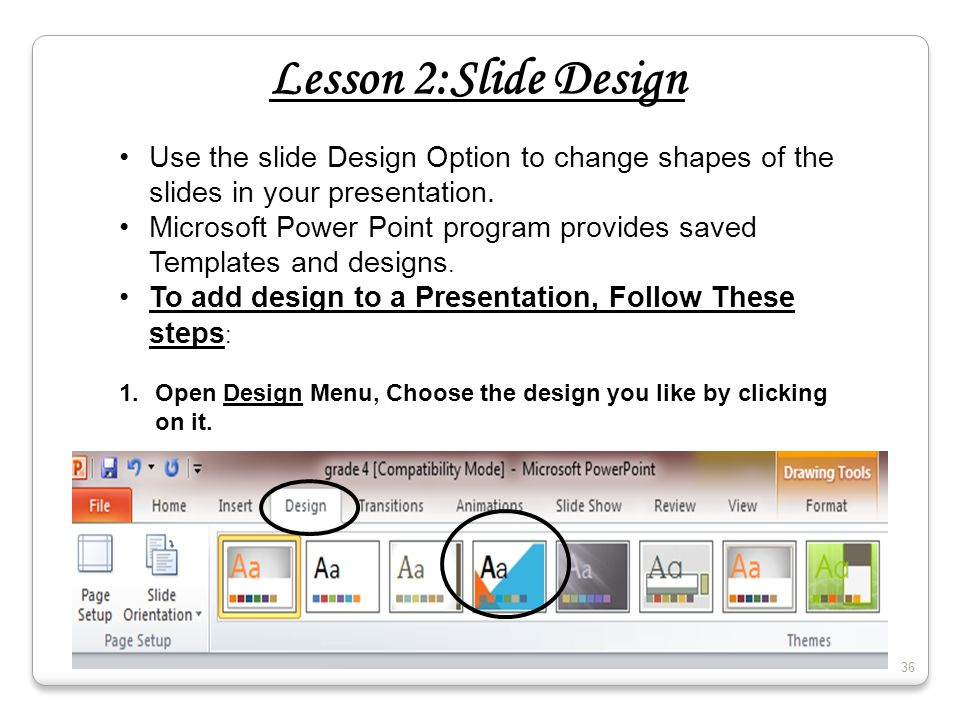 Lesson 2:Slide Design Use the slide Design Option to change shapes of the slides in your presentation. Microsoft Power Point program provides saved Te
