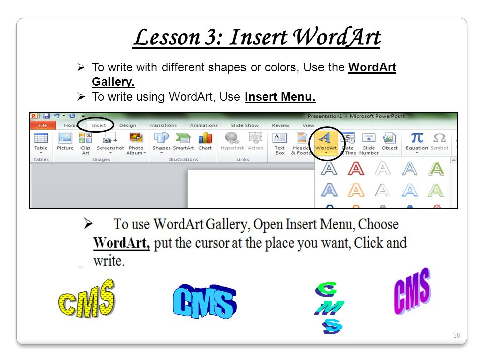 Lesson 3: Insert WordArt To write with different shapes or colors, Use the WordArt Gallery. To write using WordArt, Use Insert Menu. 38