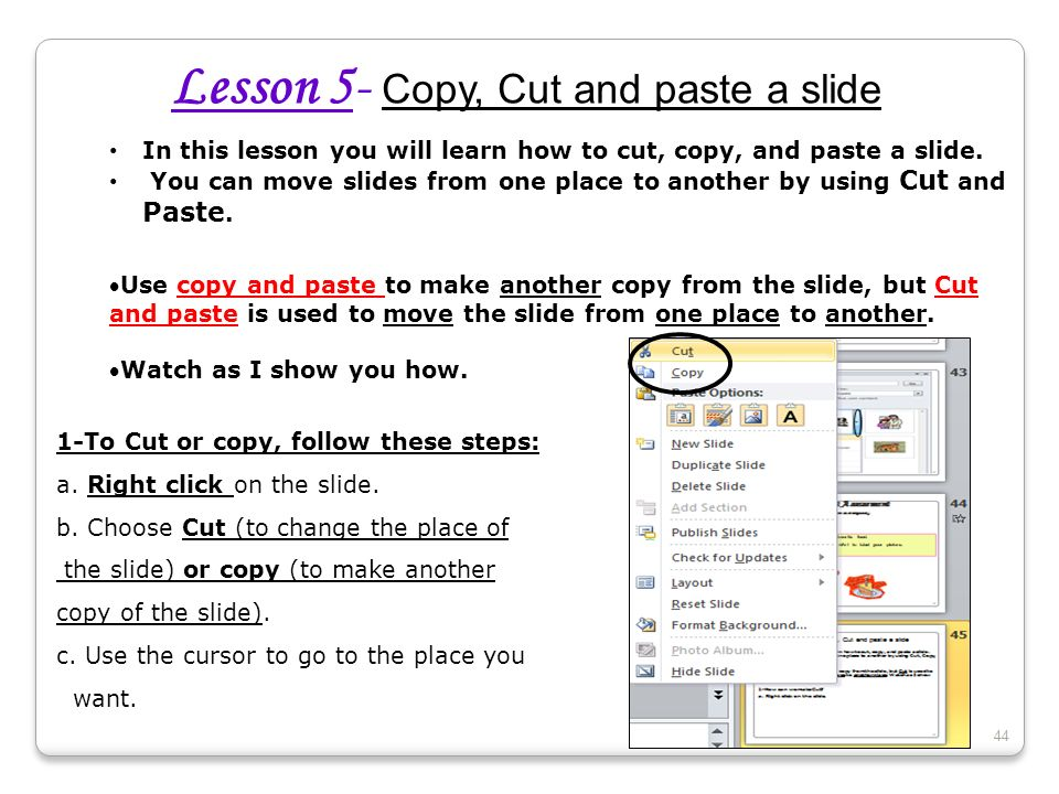 Lesson 5- Copy, Cut and paste a slide In this lesson you will learn how to cut, copy, and paste a slide. You can move slides from one place to another