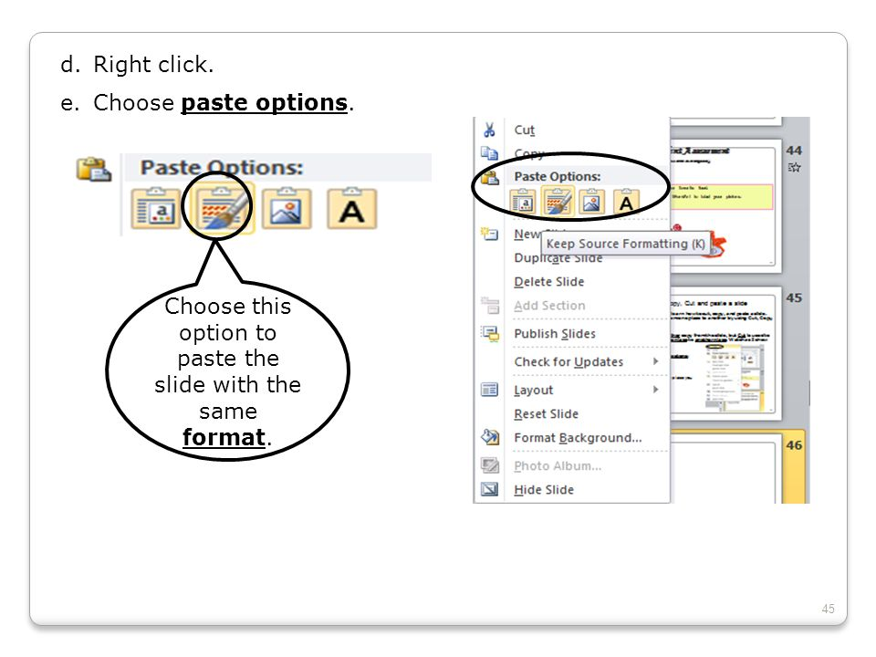 d.Right click. e.Choose paste options. Choose this option to paste the slide with the same format. 45