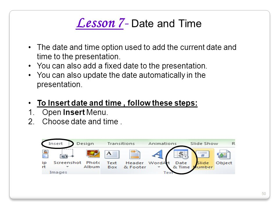 50 Lesson 7- Date and Time The date and time option used to add the current date and time to the presentation. You can also add a fixed date to the pr