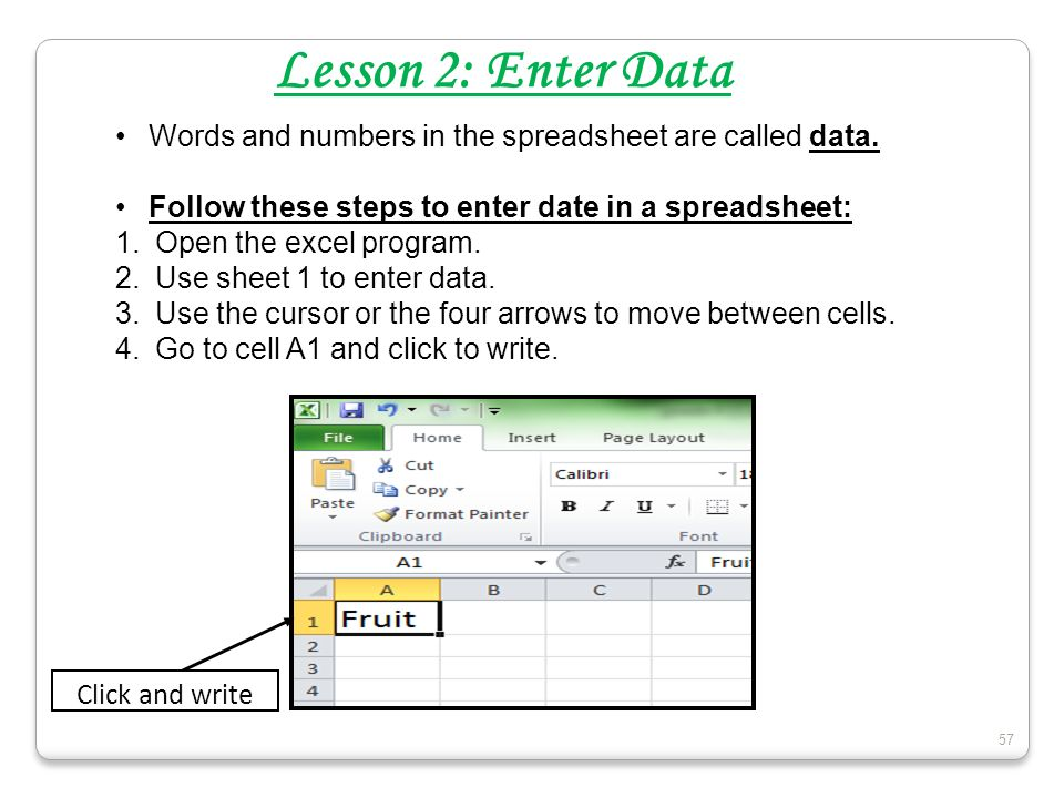57 Lesson 2: Enter Data Words and numbers in the spreadsheet are called data. Follow these steps to enter date in a spreadsheet: 1.Open the excel prog