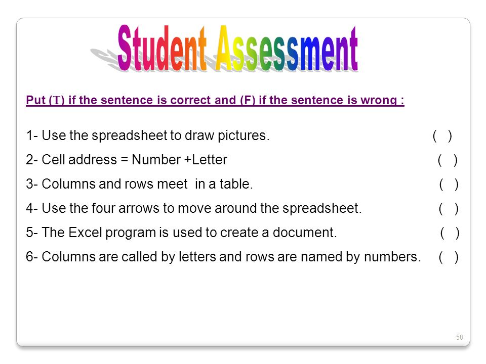 58 Put ( T ) if the sentence is correct and (F) if the sentence is wrong : 1- Use the spreadsheet to draw pictures. ( ) 2- Cell address = Number +Lett