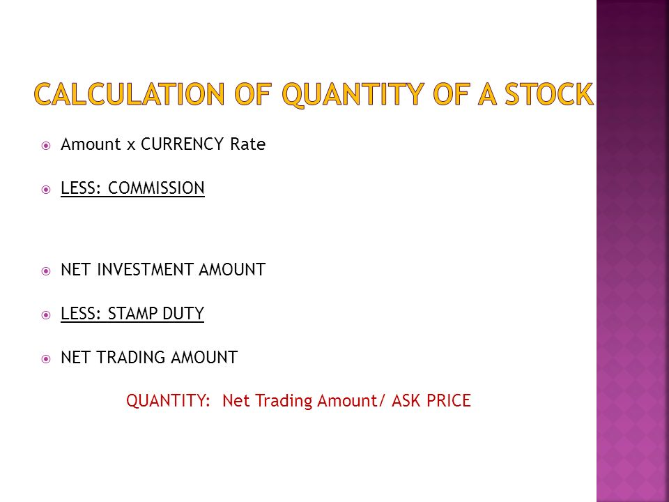Amount x CURRENCY Rate LESS: COMMISSION NET INVESTMENT AMOUNT LESS: STAMP DUTY NET TRADING AMOUNT QUANTITY: Net Trading Amount/ ASK PRICE