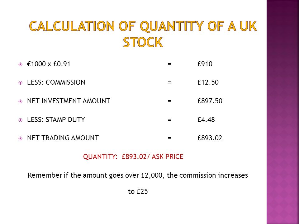 1000 x £0.91=£910 LESS: COMMISSION = £12.50 NET INVESTMENT AMOUNT= £897.50 LESS: STAMP DUTY= £4.48 NET TRADING AMOUNT= £893.02 QUANTITY: £893.02/ ASK PRICE Remember if the amount goes over £2,000, the commission increases to £25