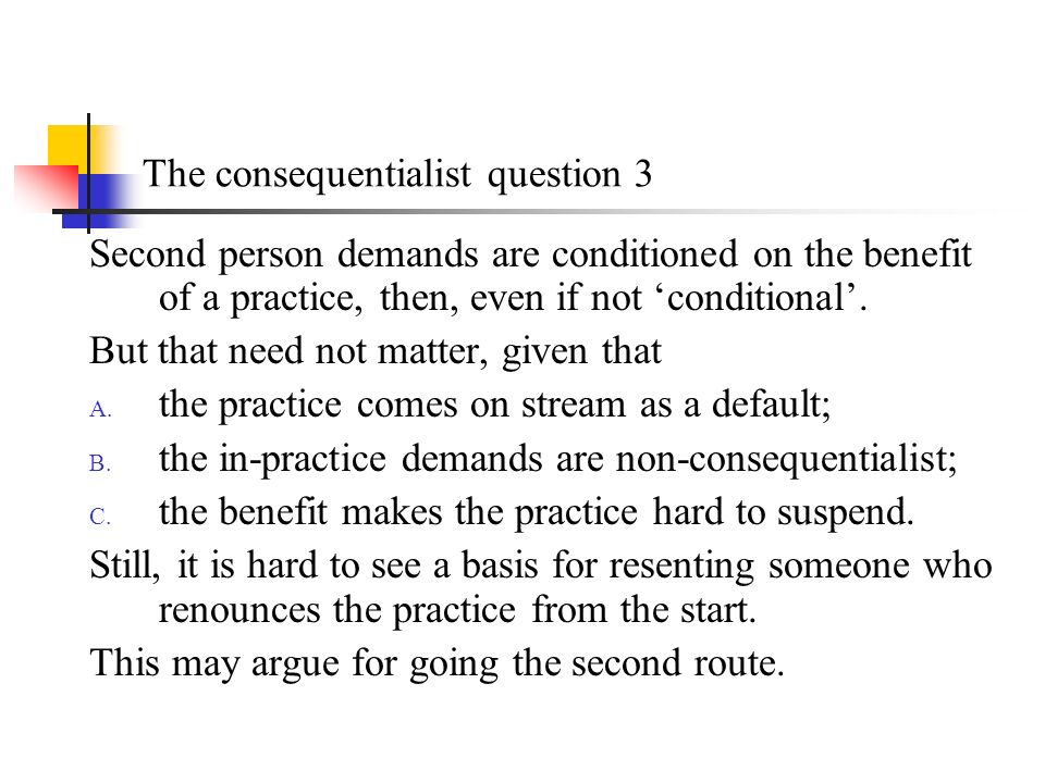 The consequentialist question 3 Second person demands are conditioned on the benefit of a practice, then, even if not conditional.