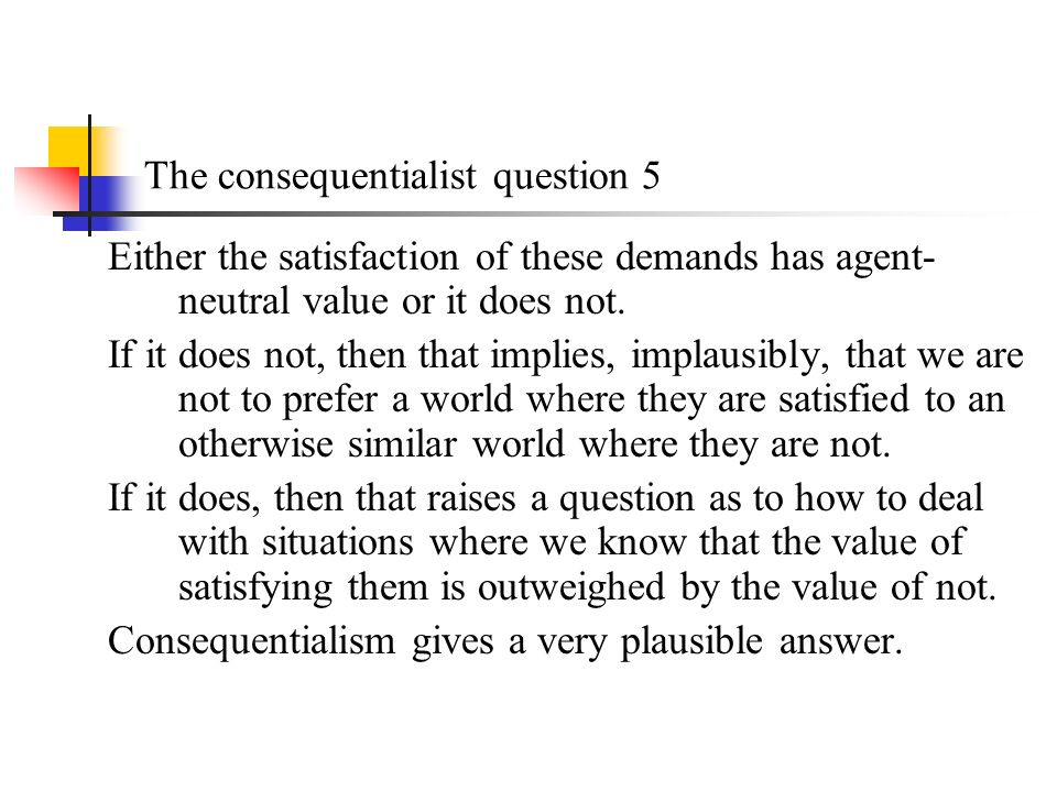 The consequentialist question 5 Either the satisfaction of these demands has agent- neutral value or it does not.