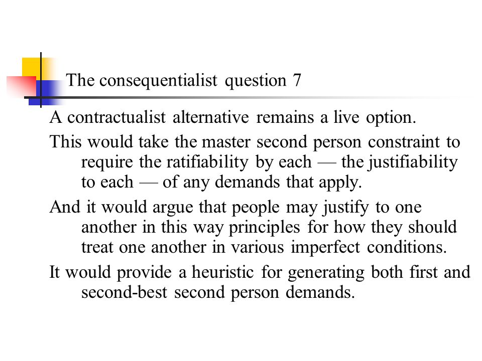 The consequentialist question 7 A contractualist alternative remains a live option.